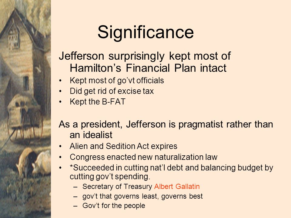 Significance Jefferson surprisingly kept most of Hamilton's Financial Plan intact. Kept most of go'vt officials.