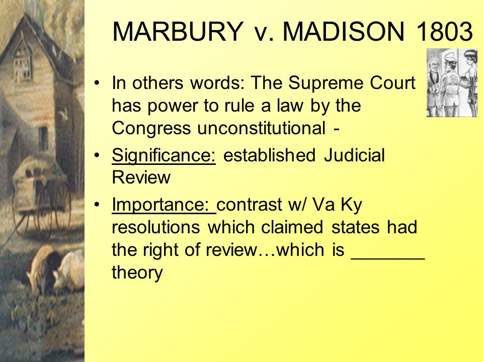 MARBURY v. MADISON 1803 In others words: The Supreme Court has power to rule a law by the Congress unconstitutional -