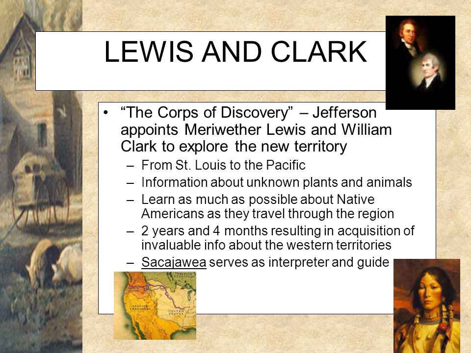 LEWIS AND CLARK The Corps of Discovery – Jefferson appoints Meriwether Lewis and William Clark to explore the new territory.