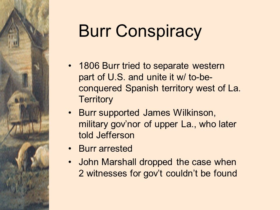 Burr Conspiracy 1806 Burr tried to separate western part of U.S. and unite it w/ to-be-conquered Spanish territory west of La. Territory.
