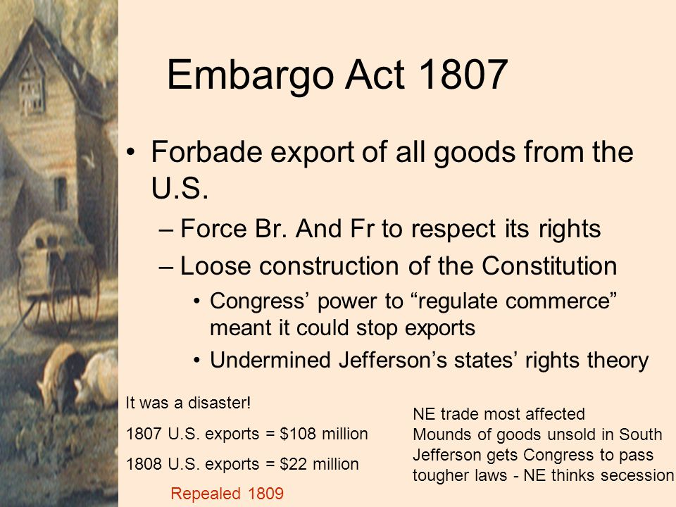 Embargo Act 1807 Forbade export of all goods from the U.S.