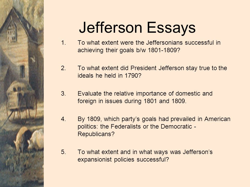 Jefferson Essays To what extent were the Jeffersonians successful in achieving their goals b/w 1801-1809