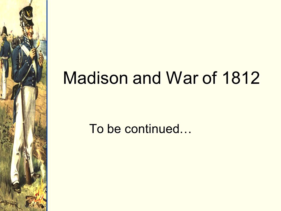 Madison and War of 1812 To be continued…