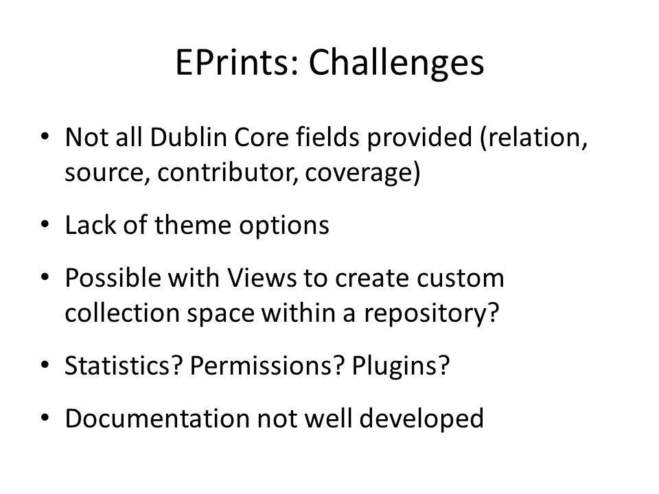 EPrints: Challenges Not all Dublin Core fields provided (relation, source, contributor, coverage) Lack of theme options.
