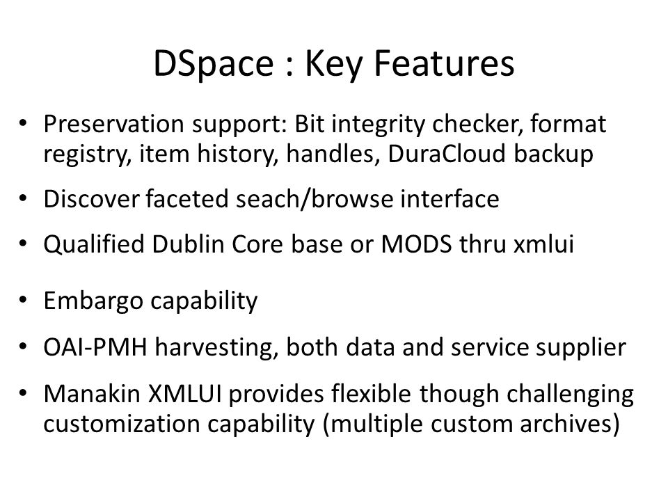 DSpace : Key Features Preservation support: Bit integrity checker, format registry, item history, handles, DuraCloud backup.