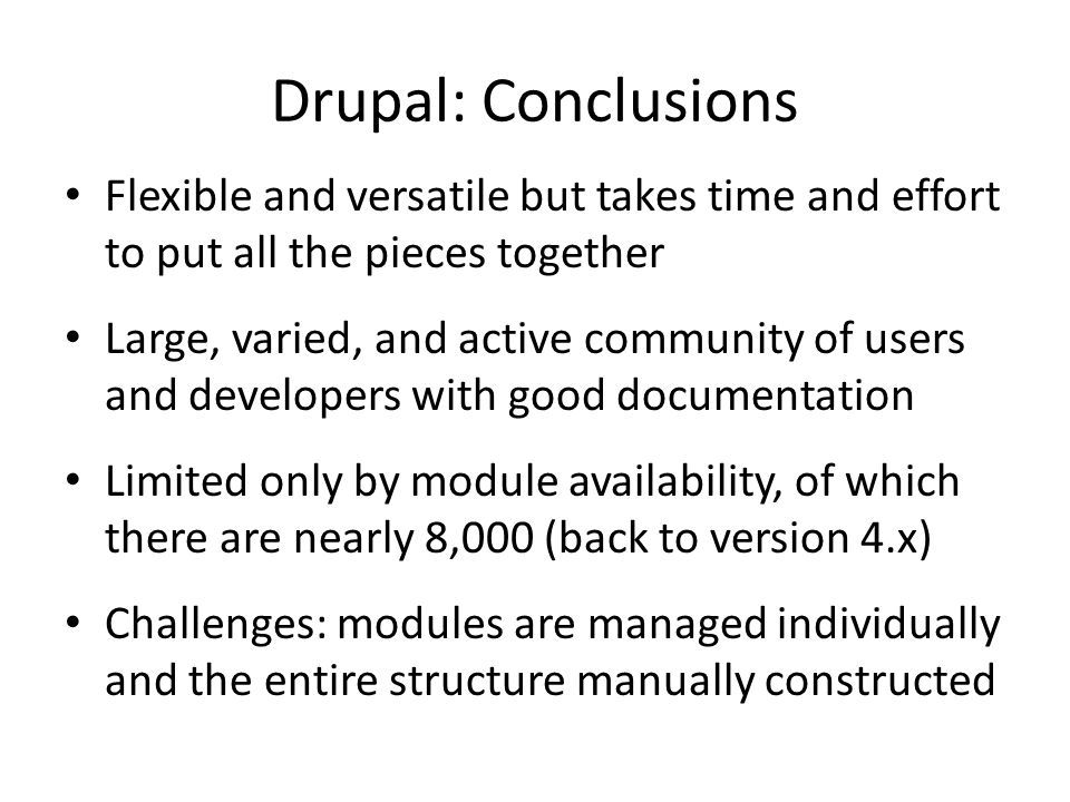 Drupal: Conclusions Flexible and versatile but takes time and effort to put all the pieces together.
