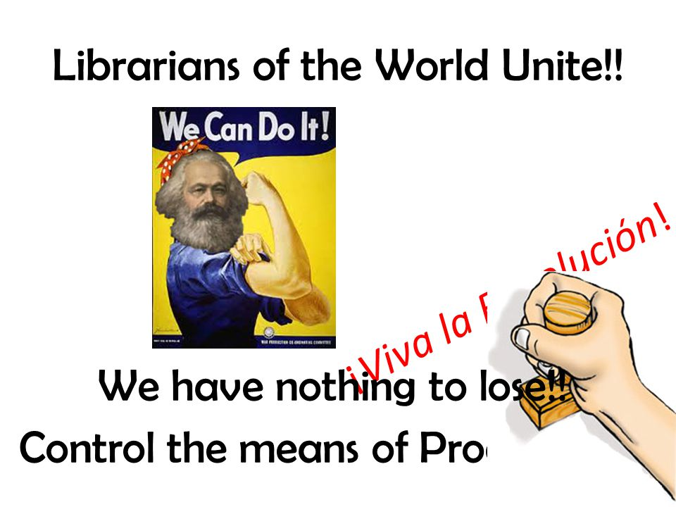Librarians of the World Unite!!