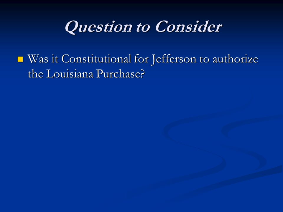 Question to Consider Was it Constitutional for Jefferson to authorize the Louisiana Purchase
