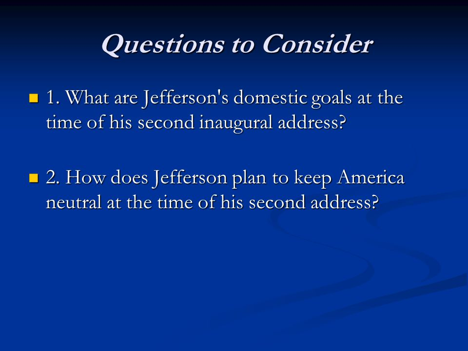 Questions to Consider 1. What are Jefferson s domestic goals at the time of his second inaugural address