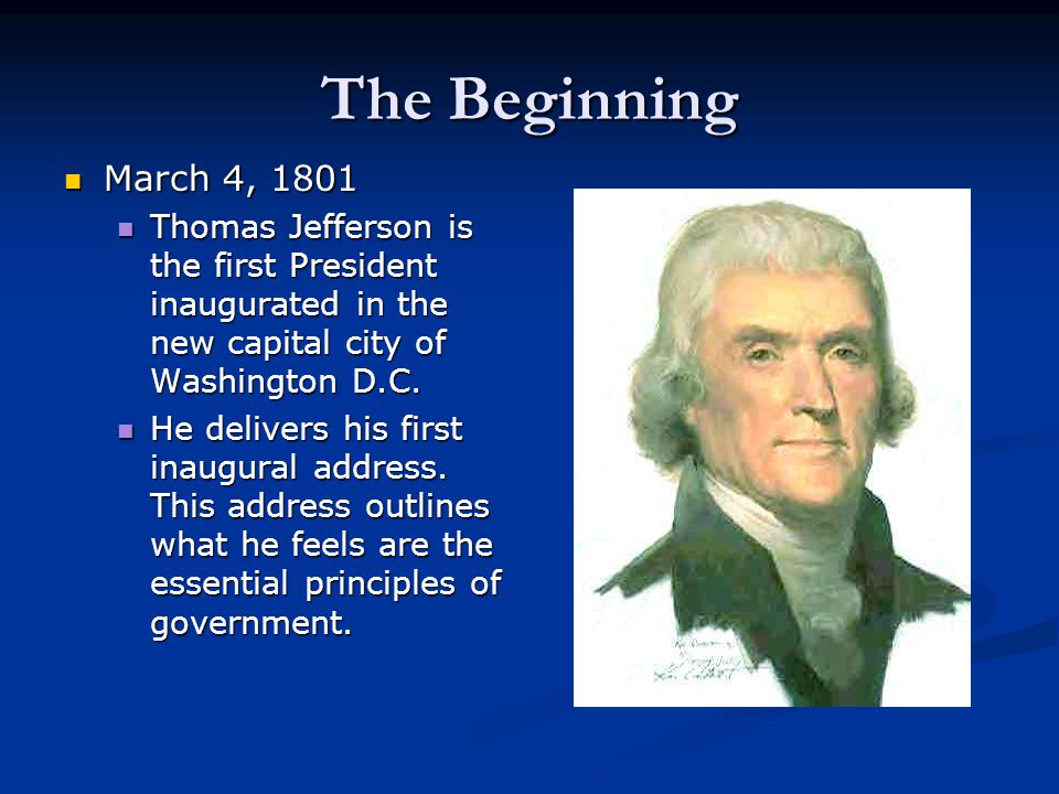 The Beginning March 4, 1801. Thomas Jefferson is the first President inaugurated in the new capital city of Washington D.C.