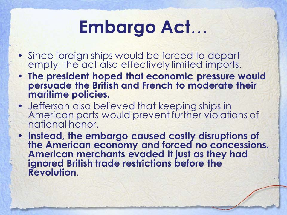 Embargo Act… Since foreign ships would be forced to depart empty, the act also effectively limited imports.