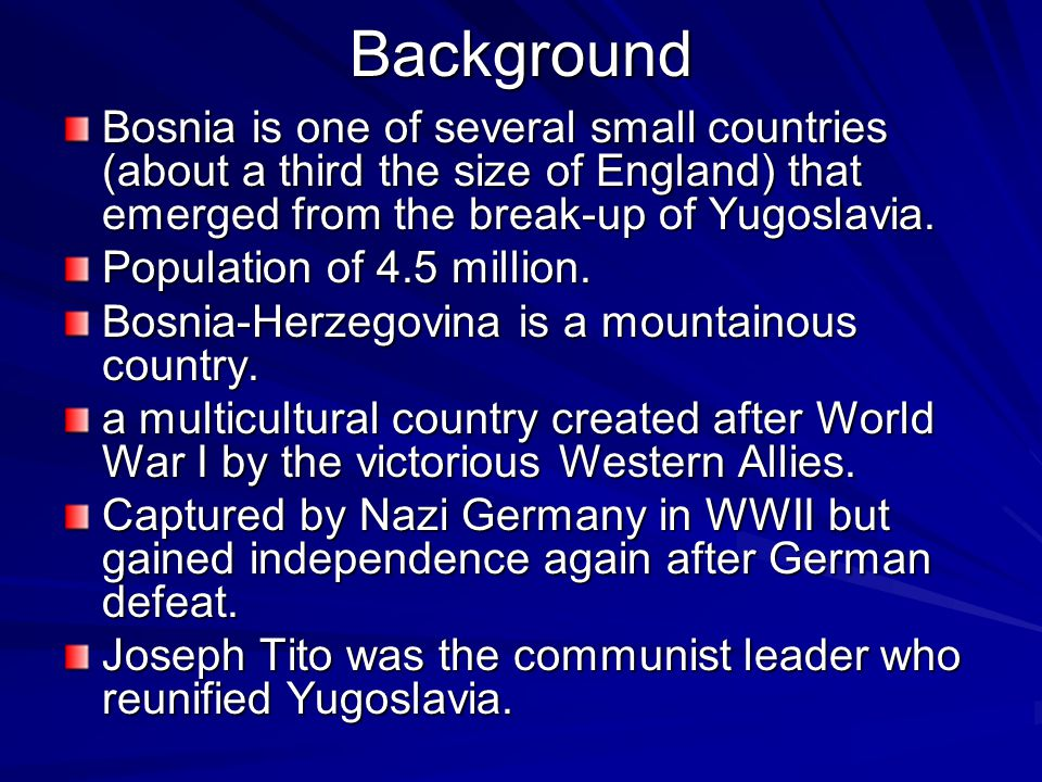 Background Bosnia is one of several small countries (about a third the size of England) that emerged from the break-up of Yugoslavia.