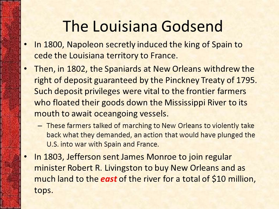 The Louisiana Godsend In 1800, Napoleon secretly induced the king of Spain to cede the Louisiana territory to France.