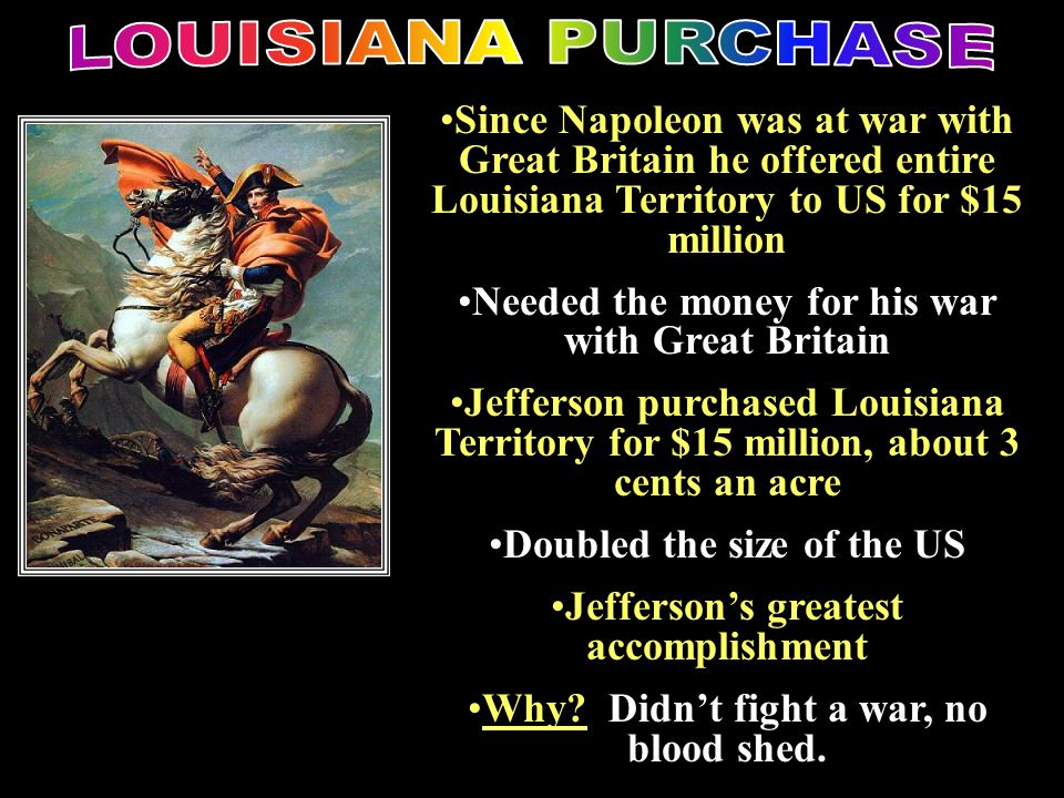 LOUISIANA PURCHASE Louisiana purchase. Since Napoleon was at war with Great Britain he offered entire Louisiana Territory to US for $15 million.