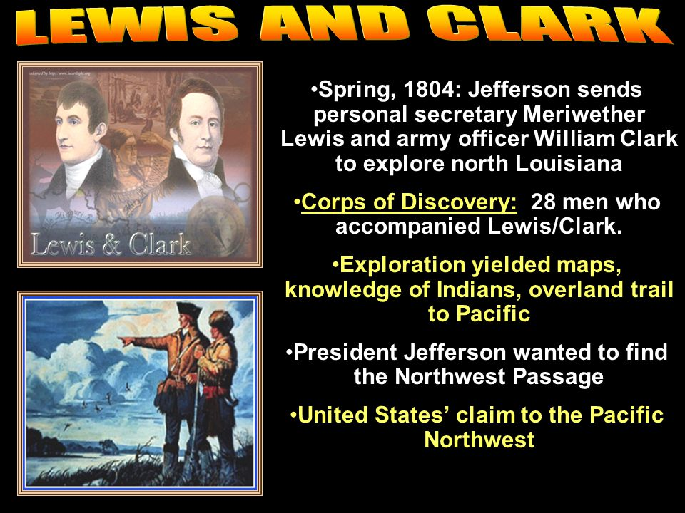 LEWIS AND CLARK Spring, 1804: Jefferson sends personal secretary Meriwether Lewis and army officer William Clark to explore north Louisiana.