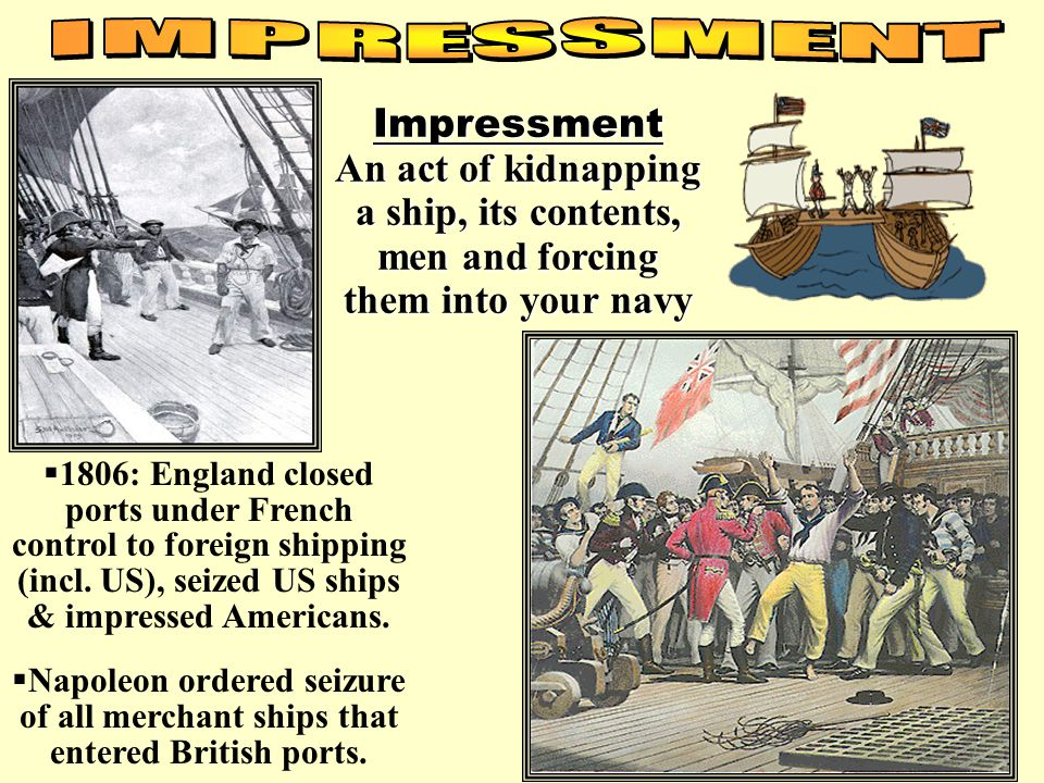 IMPRESSMENT Impressment An act of kidnapping a ship, its contents, men and forcing them into your navy.