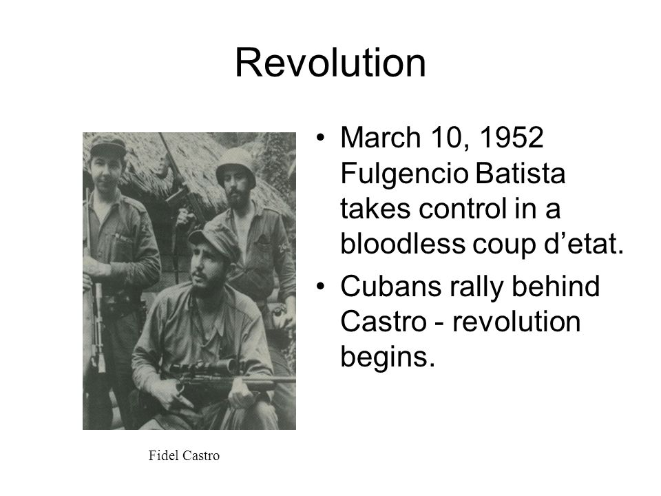 Revolution March 10, 1952 Fulgencio Batista takes control in a bloodless coup d'etat. Cubans rally behind Castro - revolution begins.