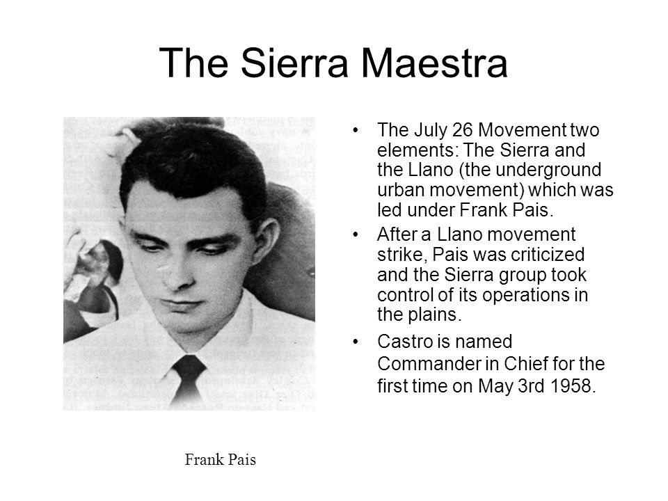 The Sierra Maestra The July 26 Movement two elements: The Sierra and the Llano (the underground urban movement) which was led under Frank Pais.