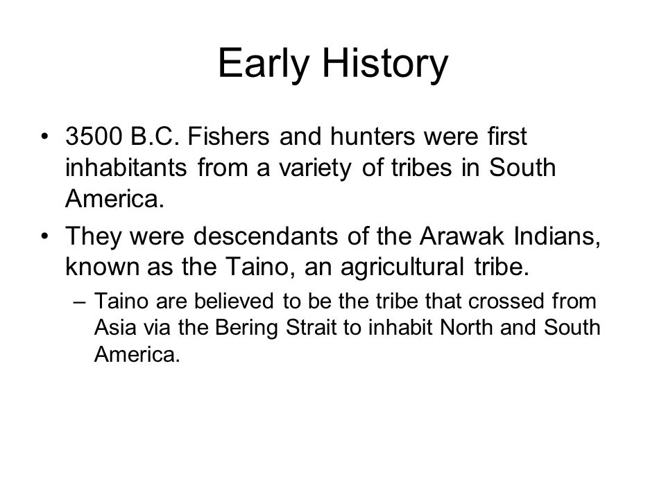 Early History 3500 B.C. Fishers and hunters were first inhabitants from a variety of tribes in South America.