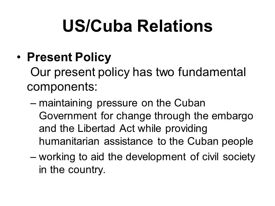 US/Cuba Relations Present Policy Our present policy has two fundamental components: