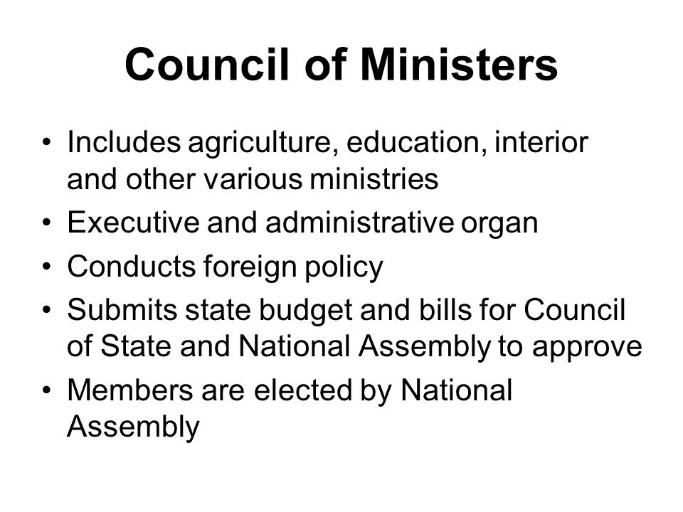 Council of Ministers Includes agriculture, education, interior and other various ministries. Executive and administrative organ.