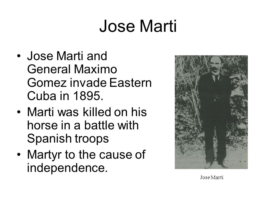 Jose Marti Jose Marti and General Maximo Gomez invade Eastern Cuba in 1895. Marti was killed on his horse in a battle with Spanish troops.