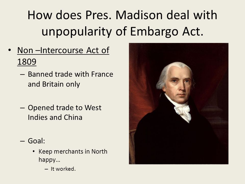 How does Pres. Madison deal with unpopularity of Embargo Act.