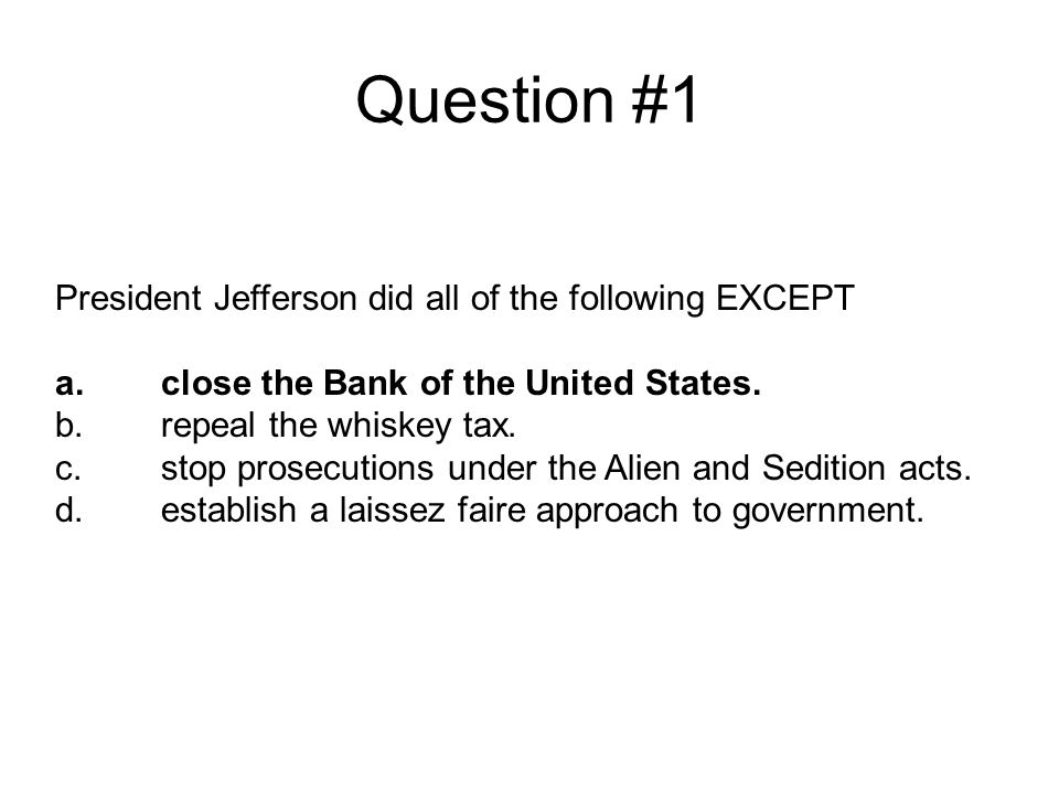 Question #1 President Jefferson did all of the following EXCEPT