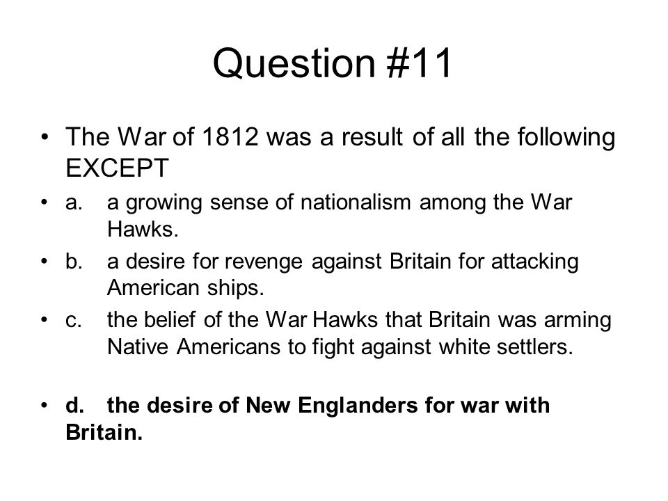 Question #11 The War of 1812 was a result of all the following EXCEPT