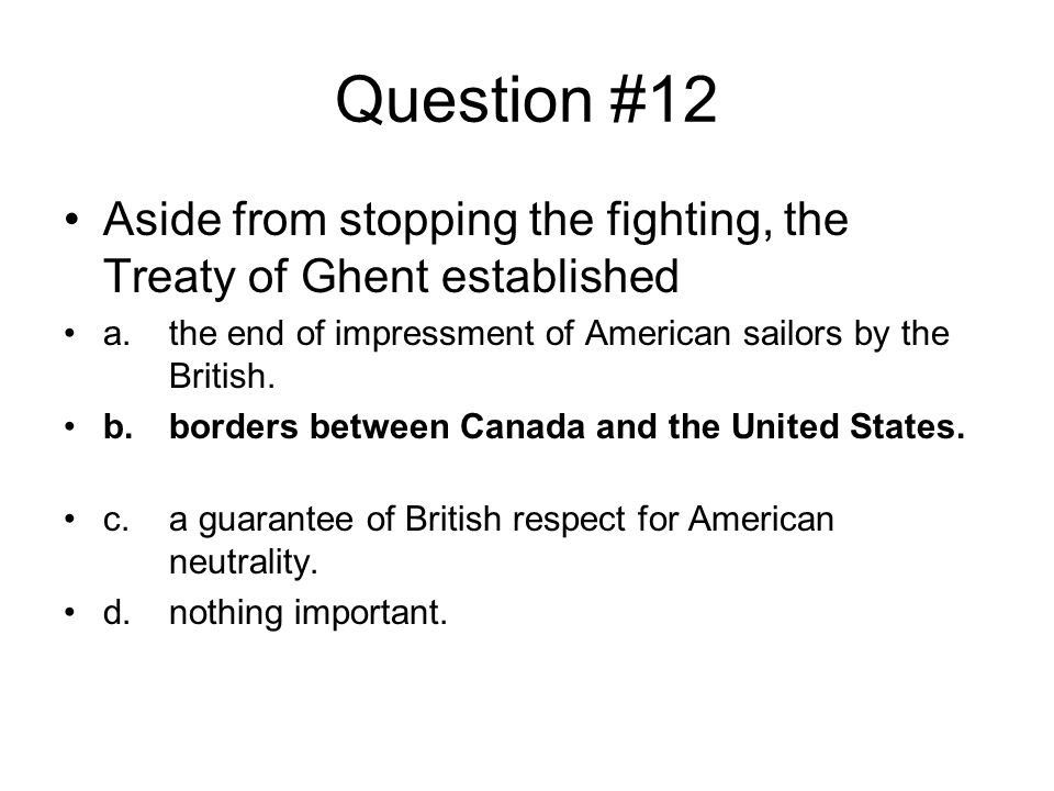 Question #12 Aside from stopping the fighting, the Treaty of Ghent established. a. the end of impressment of American sailors by the British.