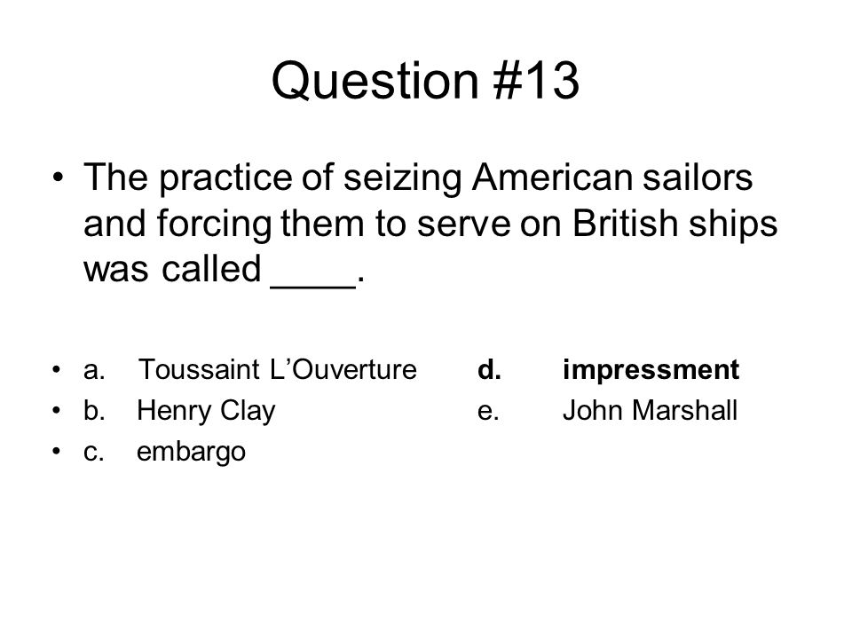 Question #13 The practice of seizing American sailors and forcing them to serve on British ships was called ____.