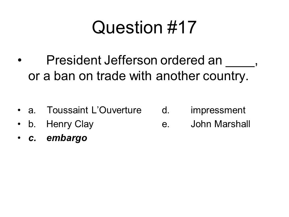 Question #17 President Jefferson ordered an ____, or a ban on trade with another country. a. Toussaint L'Ouverture d. impressment.