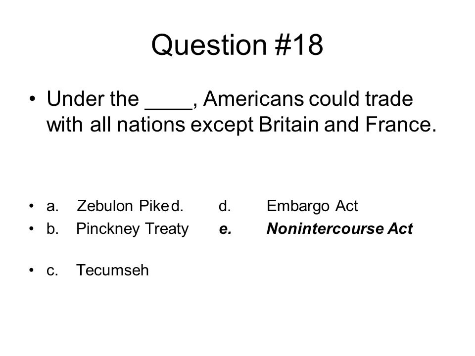 Question #18 Under the ____, Americans could trade with all nations except Britain and France. a. Zebulon Pike d. d. Embargo Act.
