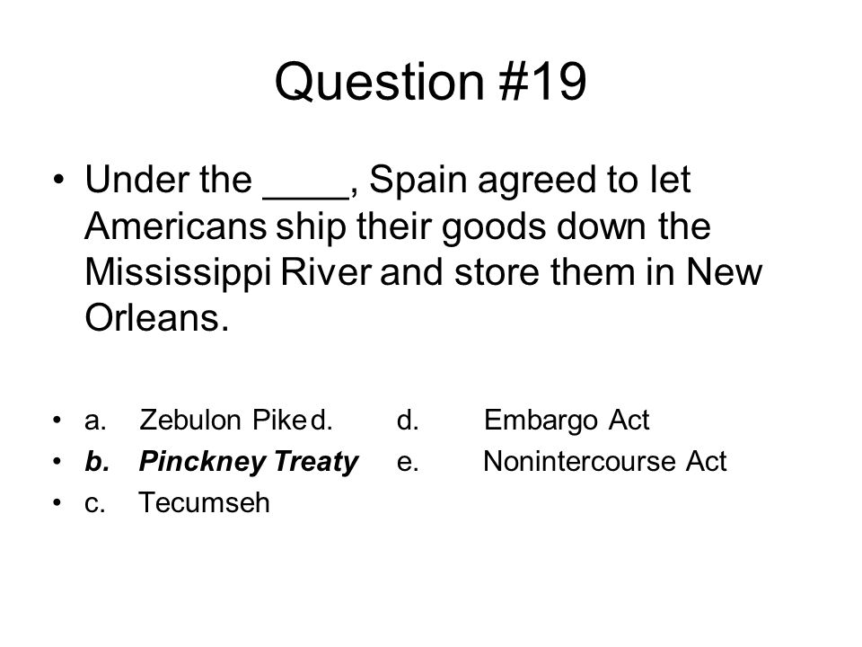 Question #19 Under the ____, Spain agreed to let Americans ship their goods down the Mississippi River and store them in New Orleans.