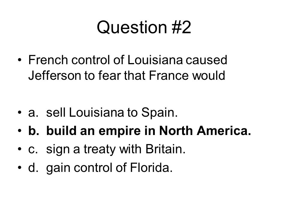 Question #2 French control of Louisiana caused Jefferson to fear that France would. a. sell Louisiana to Spain.