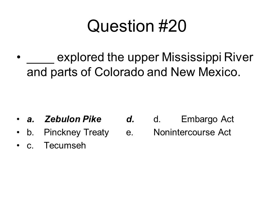 Question #20 ____ explored the upper Mississippi River and parts of Colorado and New Mexico. a. Zebulon Pike d. d. Embargo Act.