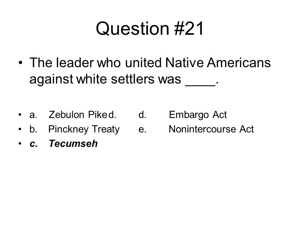 Question #21 The leader who united Native Americans against white settlers was ____. a. Zebulon Pike d. d. Embargo Act.