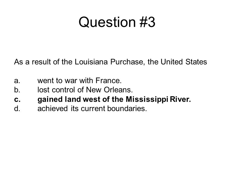 Question #3 As a result of the Louisiana Purchase, the United States