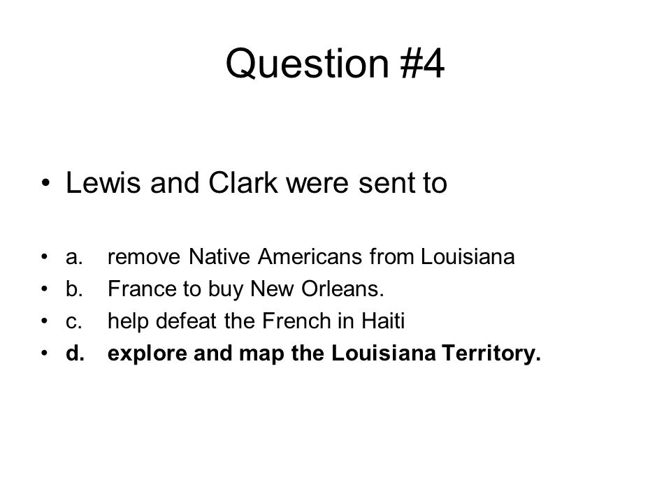 Question #4 Lewis and Clark were sent to