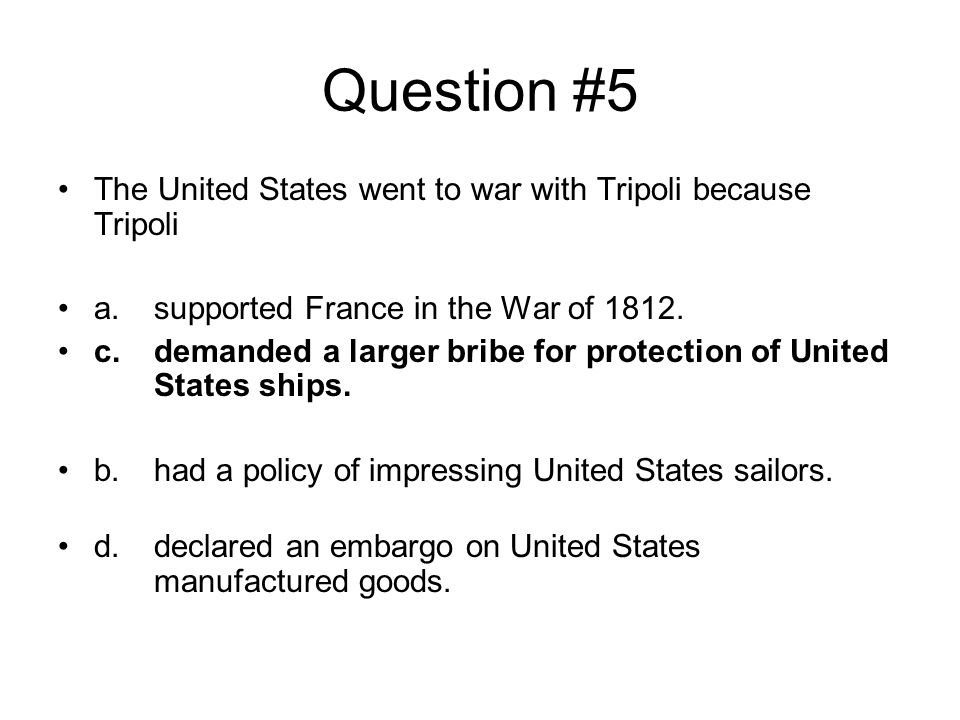 Question #5 The United States went to war with Tripoli because Tripoli