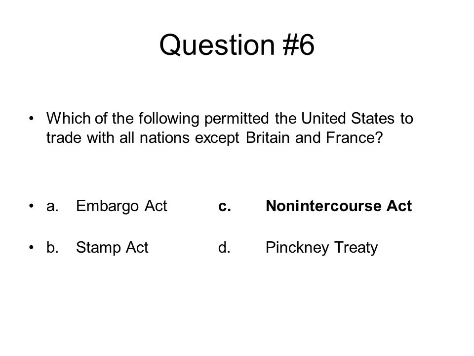 Question #6 Which of the following permitted the United States to trade with all nations except Britain and France