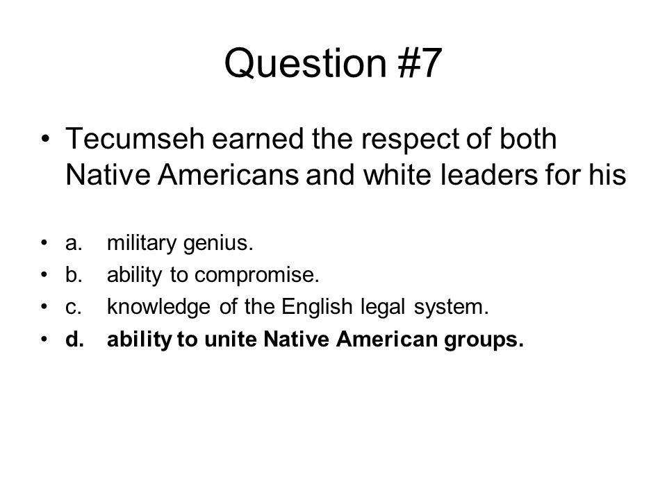 Question #7 Tecumseh earned the respect of both Native Americans and white leaders for his. a. military genius.