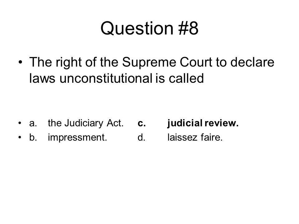 Question #8 The right of the Supreme Court to declare laws unconstitutional is called. a. the Judiciary Act. c. judicial review.