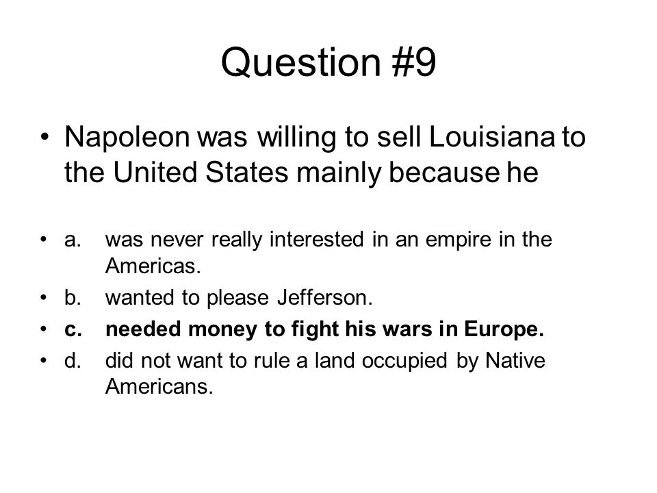 Question #9 Napoleon was willing to sell Louisiana to the United States mainly because he.