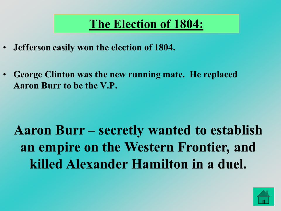 The Election of 1804: Jefferson easily won the election of 1804. George Clinton was the new running mate. He replaced Aaron Burr to be the V.P.