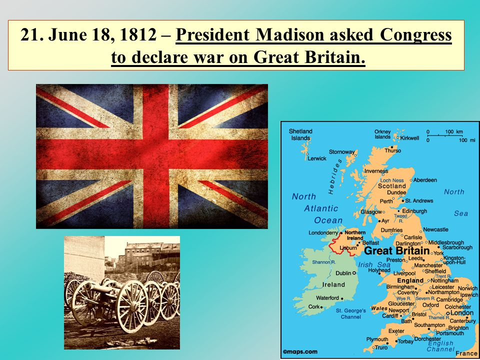 21. June 18, 1812 – President Madison asked Congress