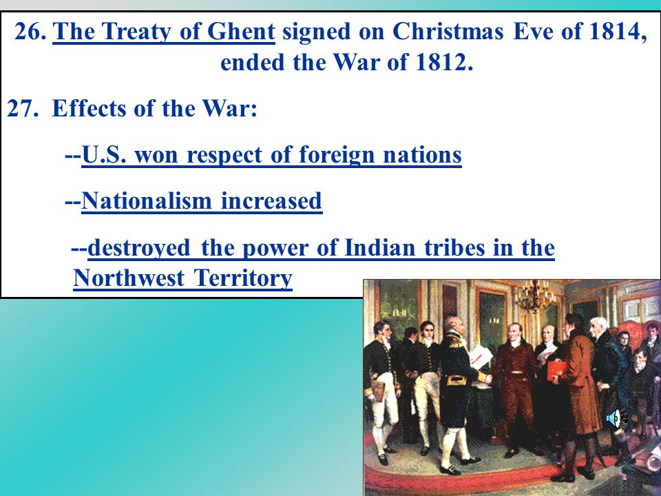 26. The Treaty of Ghent signed on Christmas Eve of 1814, ended the War of 1812.