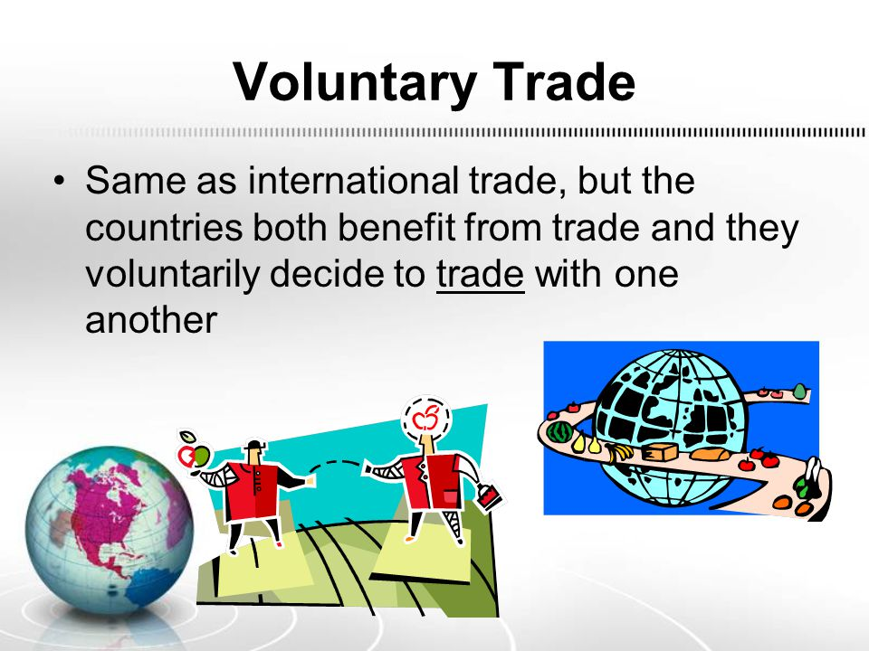 Voluntary Trade Same as international trade, but the countries both benefit from trade and they voluntarily decide to trade with one another.