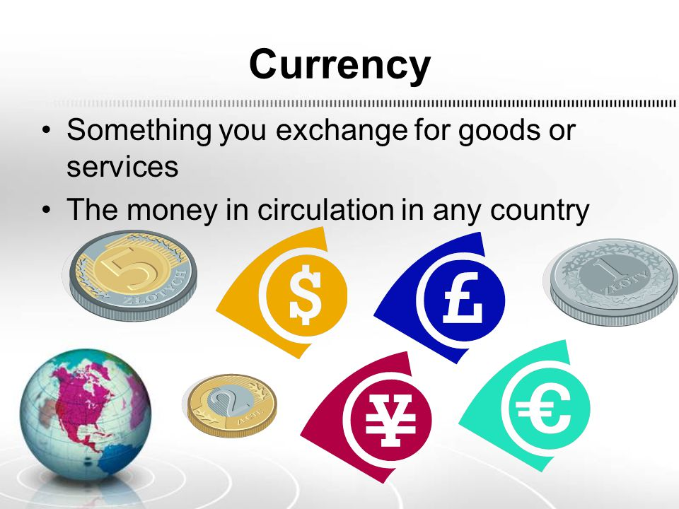 Currency Something you exchange for goods or services