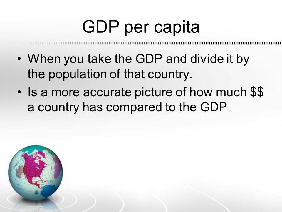 GDP per capita When you take the GDP and divide it by the population of that country.